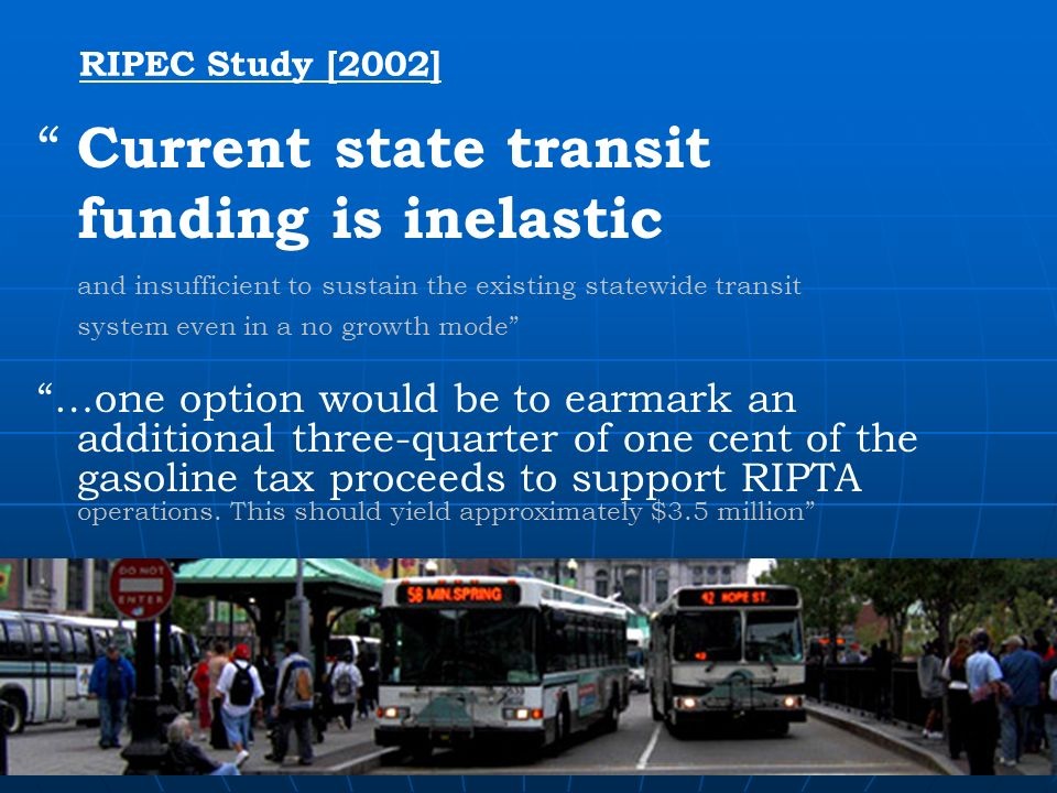 RIPEC Study [2002] Current state transit funding is inelastic and insufficient to sustain the existing statewide transit system even in a no growth mode …one option would be to earmark an additional three-quarter of one cent of the gasoline tax proceeds to support RIPTA operations.