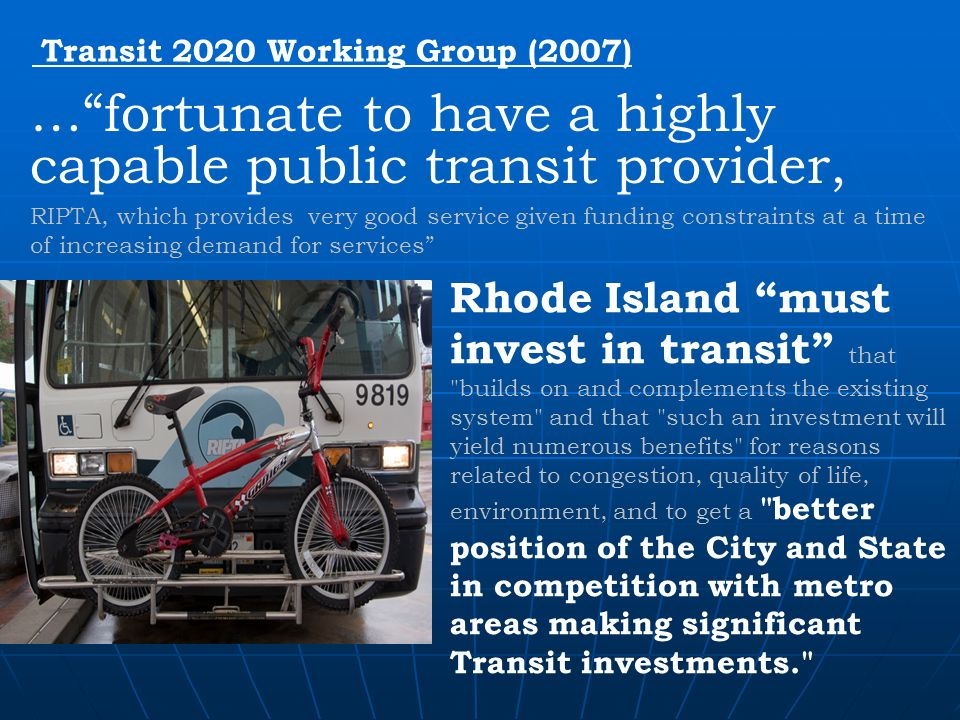 Transit 2020 Working Group (2007) …fortunate to have a highly capable public transit provider, RIPTA, which provides very good service given funding constraints at a time of increasing demand for services Rhode Island must invest in transit that builds on and complements the existing system and that such an investment will yield numerous benefits for reasons related to congestion, quality of life, environment, and to get a better position of the City and State in competition with metro areas making significant Transit investments.