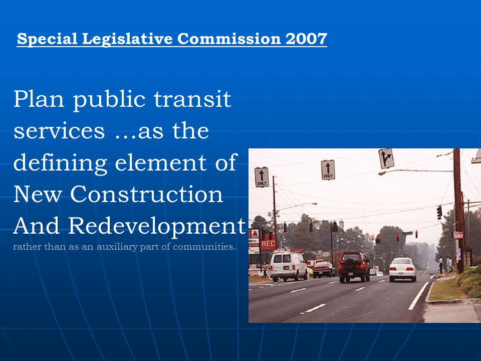 Special Legislative Commission 2007 Plan public transit services …as the defining element of New Construction And Redevelopment rather than as an auxiliary part of communities.
