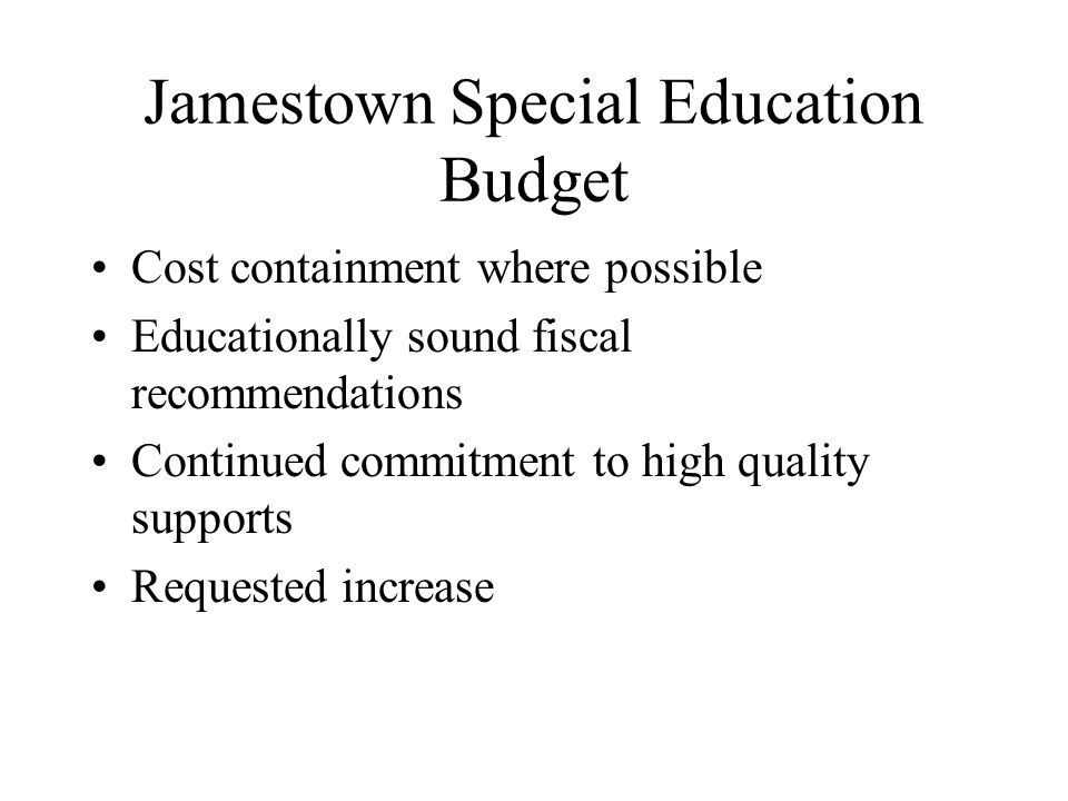 Jamestown Special Education Budget Cost containment where possible Educationally sound fiscal recommendations Continued commitment to high quality supports Requested increase