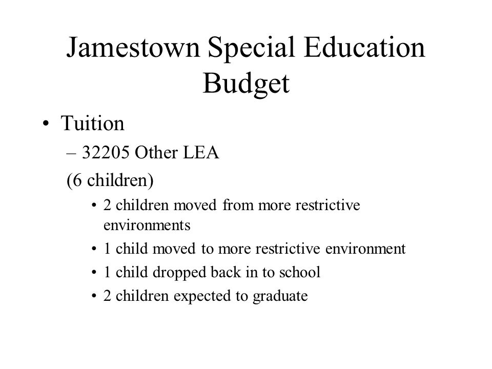 Jamestown Special Education Budget Tuition –32205 Other LEA (6 children) 2 children moved from more restrictive environments 1 child moved to more restrictive environment 1 child dropped back in to school 2 children expected to graduate