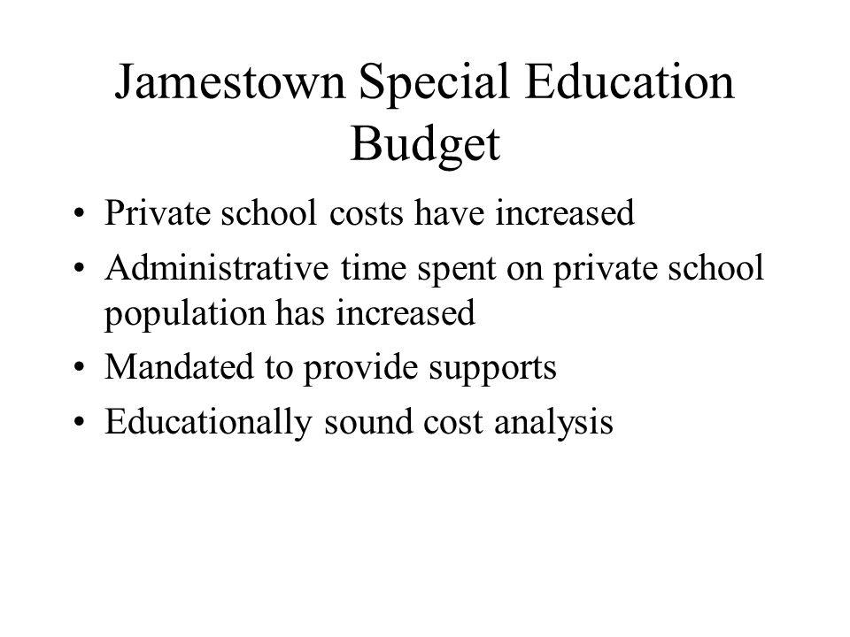 Jamestown Special Education Budget Private school costs have increased Administrative time spent on private school population has increased Mandated to provide supports Educationally sound cost analysis