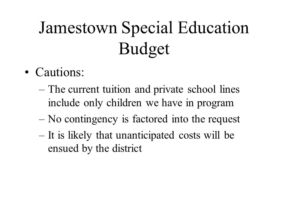Jamestown Special Education Budget Cautions: –The current tuition and private school lines include only children we have in program –No contingency is factored into the request –It is likely that unanticipated costs will be ensued by the district