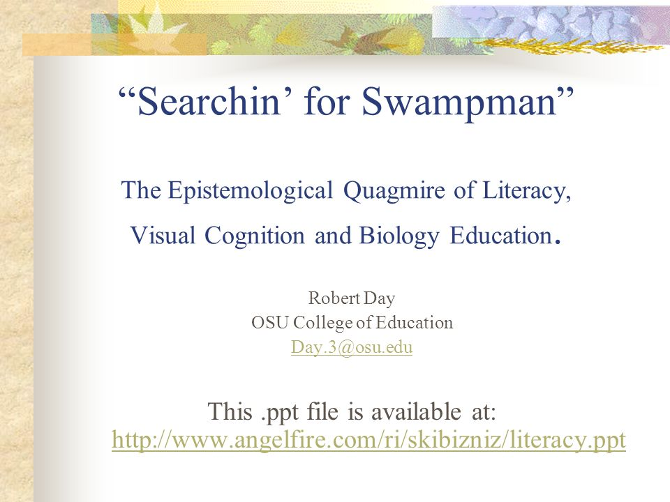 Searchin for Swampman The Epistemological Quagmire of Literacy, Visual Cognition and Biology Education. Robert Day OSU College of Education Day.3@osu.