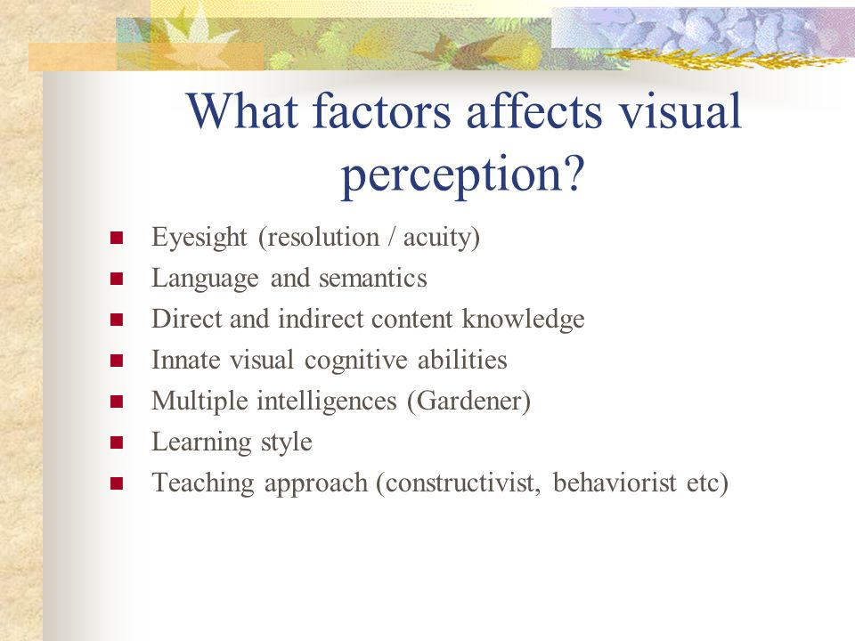 What factors affects visual perception? Eyesight (resolution / acuity) Language and semantics Direct and indirect content knowledge Innate visual cogn