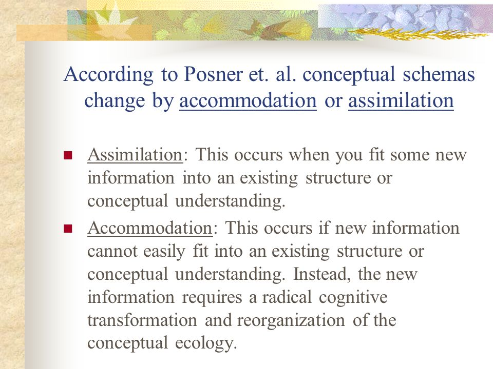 According to Posner et. al. conceptual schemas change by accommodation or assimilation Assimilation: This occurs when you fit some new information int