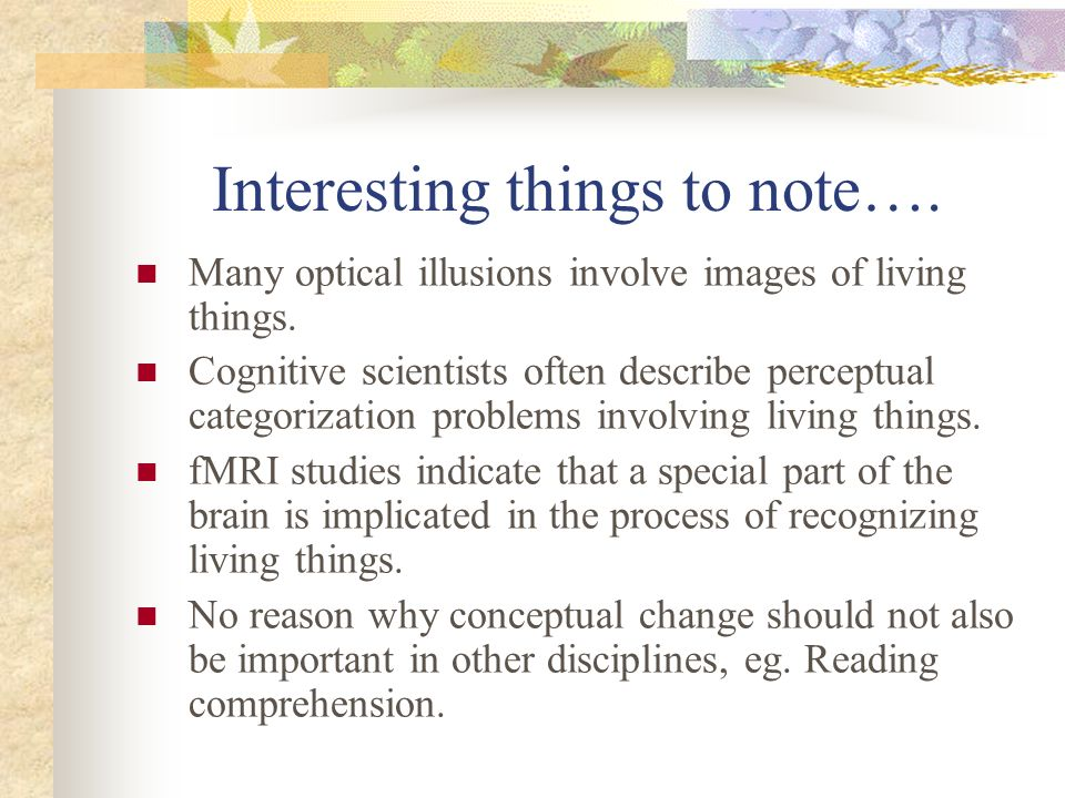 Interesting things to note…. Many optical illusions involve images of living things. Cognitive scientists often describe perceptual categorization pro
