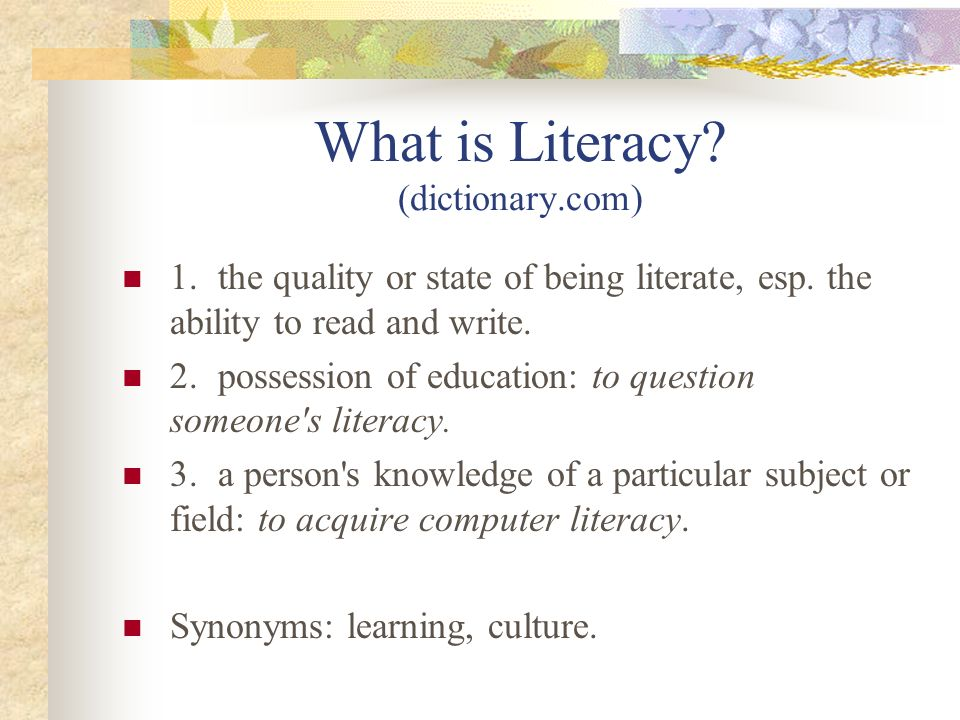What is Literacy? (dictionary.com) 1.the quality or state of being literate, esp. the ability to read and write. 2.possession of education: to questio