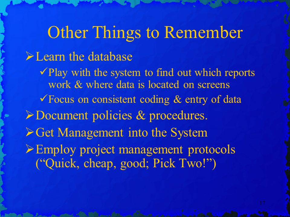 17 Other Things to Remember Learn the database Play with the system to find out which reports work & where data is located on screens Focus on consistent coding & entry of data Document policies & procedures.