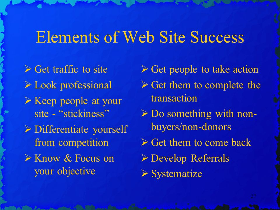 27 Elements of Web Site Success Get traffic to site Look professional Keep people at your site - stickiness Differentiate yourself from competition Know & Focus on your objective Get people to take action Get them to complete the transaction Do something with non- buyers/non-donors Get them to come back Develop Referrals Systematize