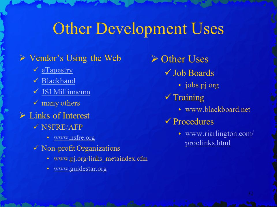 32 Other Development Uses Vendors Using the Web eTapestry Blackbaud JSI Millinneum many others Links of Interest NSFRE/AFP www.nsfre.org Non-profit Organizations www.pj.org/links_metaindex.cfm www.guidestar.org Other Uses Job Boards jobs.pj.org Training www.blackboard.net Procedures www.riarlington.com/ proclinks.htmlwww.riarlington.com/ proclinks.html
