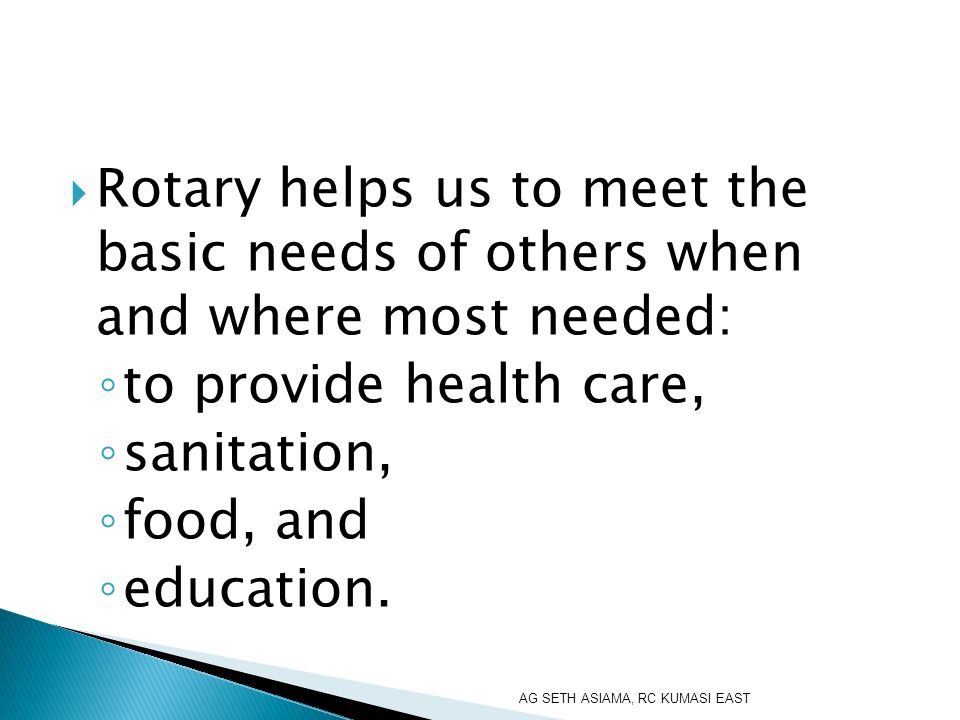Rotary helps us to meet the basic needs of others when and where most needed: to provide health care, sanitation, food, and education.