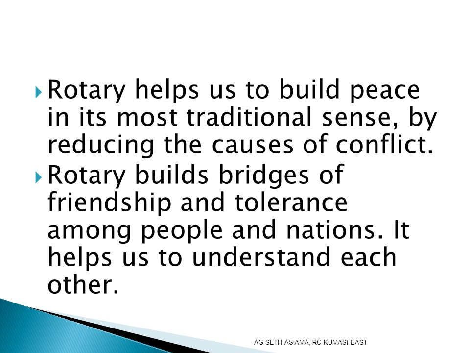 Rotary helps us to build peace in its most traditional sense, by reducing the causes of conflict. Rotary builds bridges of friendship and tolerance am