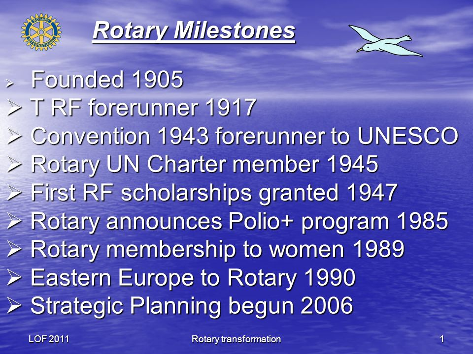LOF 2011Rotary transformation1 Rotary Milestones Founded 1905 Founded 1905 T RF forerunner 1917 T RF forerunner 1917 Convention 1943 forerunner to UNESCO Convention 1943 forerunner to UNESCO Rotary UN Charter member 1945 Rotary UN Charter member 1945 First RF scholarships granted 1947 First RF scholarships granted 1947 Rotary announces Polio+ program 1985 Rotary announces Polio+ program 1985 Rotary membership to women 1989 Rotary membership to women 1989 Eastern Europe to Rotary 1990 Eastern Europe to Rotary 1990 Strategic Planning begun 2006 Strategic Planning begun 2006