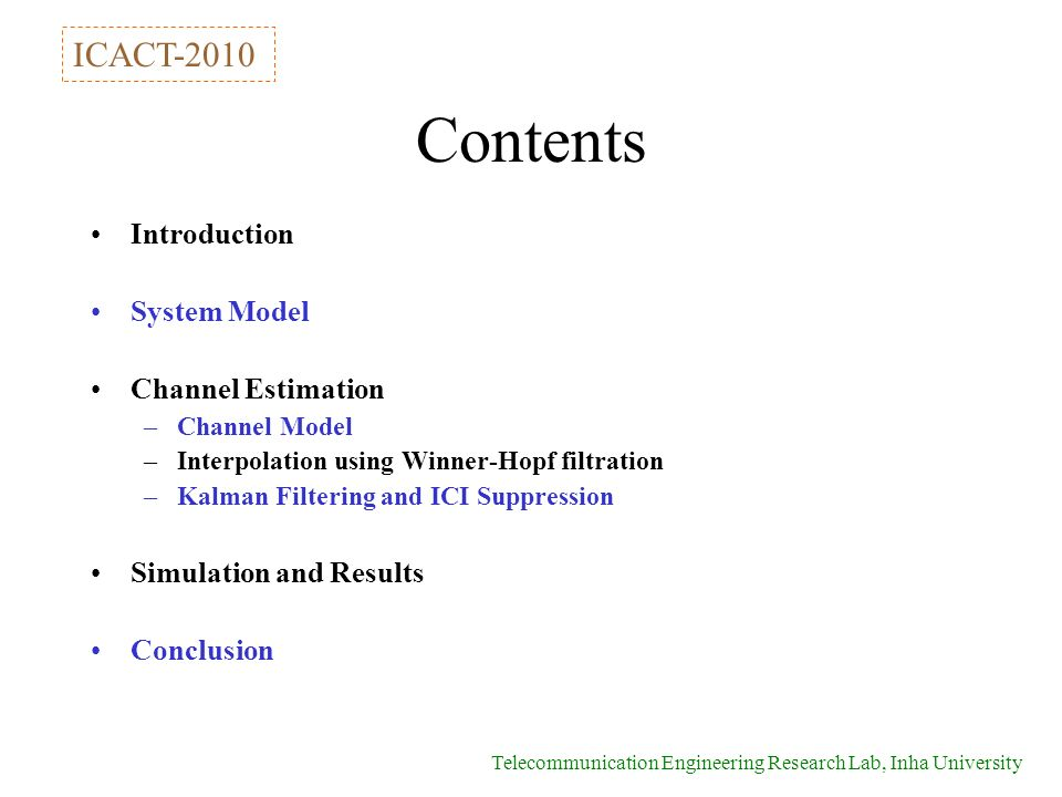 Telecommunication Engineering Research Lab, Inha University Contents Introduction System Model Channel Estimation –Channel Model –Interpolation using Winner-Hopf filtration –Kalman Filtering and ICI Suppression Simulation and Results Conclusion ICACT-2010