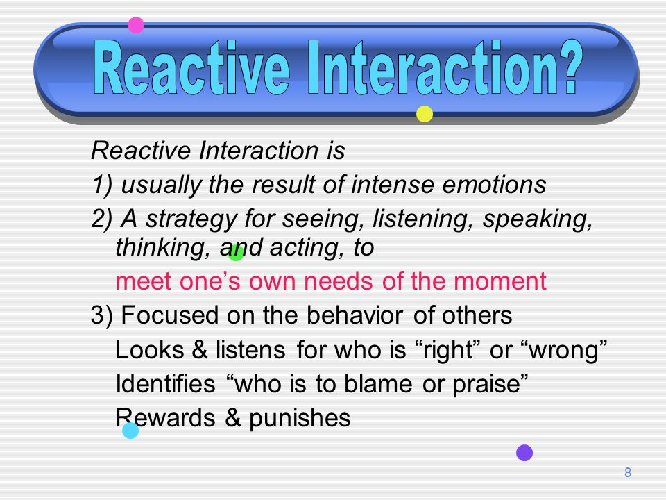 8 Reactive Interaction is 1) usually the result of intense emotions 2) A strategy for seeing, listening, speaking, thinking, and acting, to meet ones own needs of the moment 3) Focused on the behavior of others Looks & listens for who is right or wrong Identifies who is to blame or praise Rewards & punishes