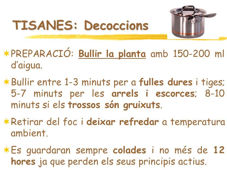 TISANES: Decoccions PREPARACIÓ: Bullir la planta amb 150-200 ml daigua. Bullir entre 1-3 minuts per a fulles dures i tiges; 5-7 minuts per les arrels
