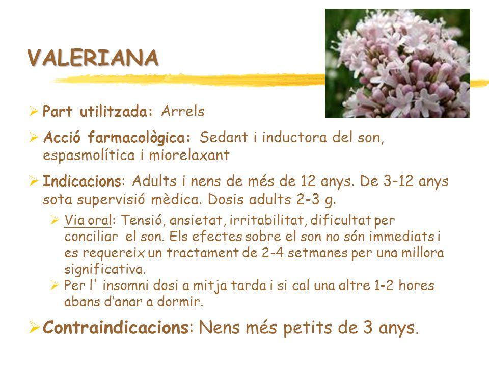 VALERIANA Part utilitzada: Arrels Acció farmacològica: Sedant i inductora del son, espasmolítica i miorelaxant Indicacions: Adults i nens de més de 12