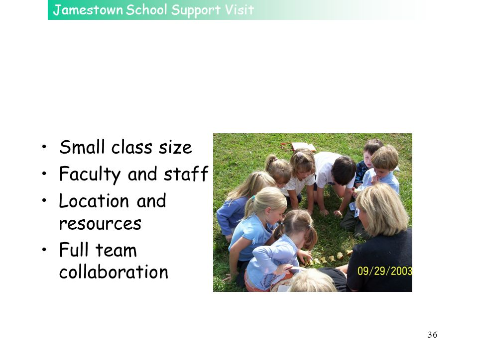 Jamestown School Support Visit 36 Small class size Faculty and staff Location and resources Full team collaboration