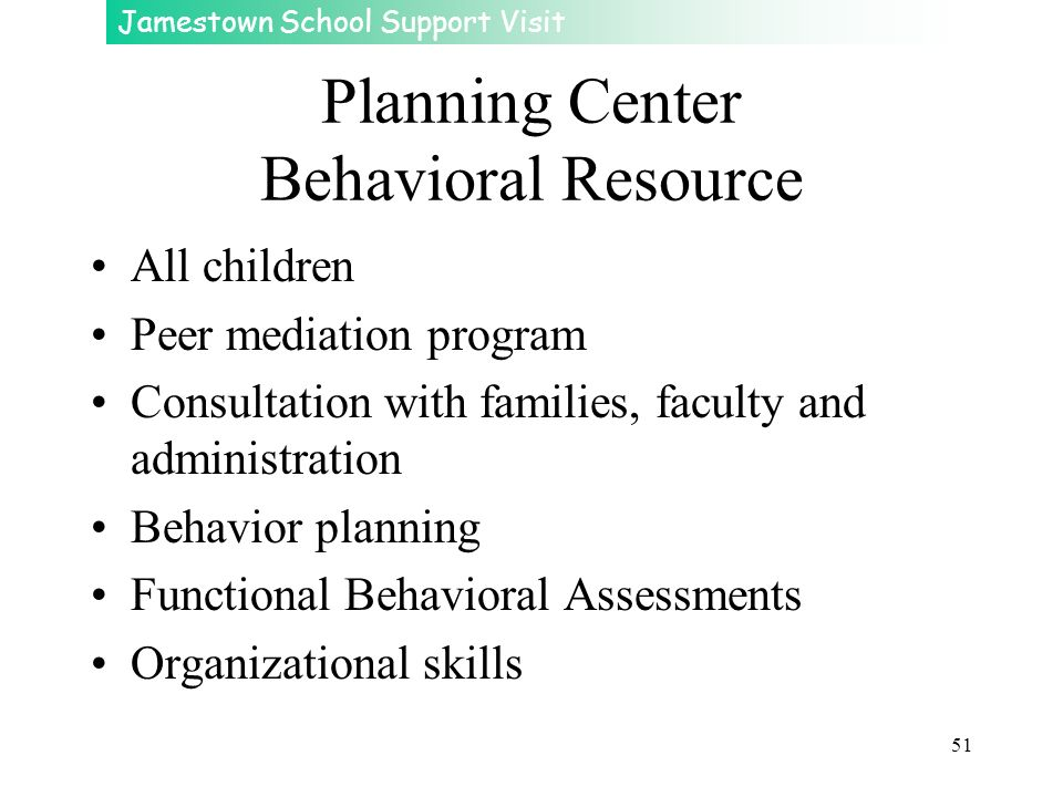 Jamestown School Support Visit 51 Planning Center Behavioral Resource All children Peer mediation program Consultation with families, faculty and admi