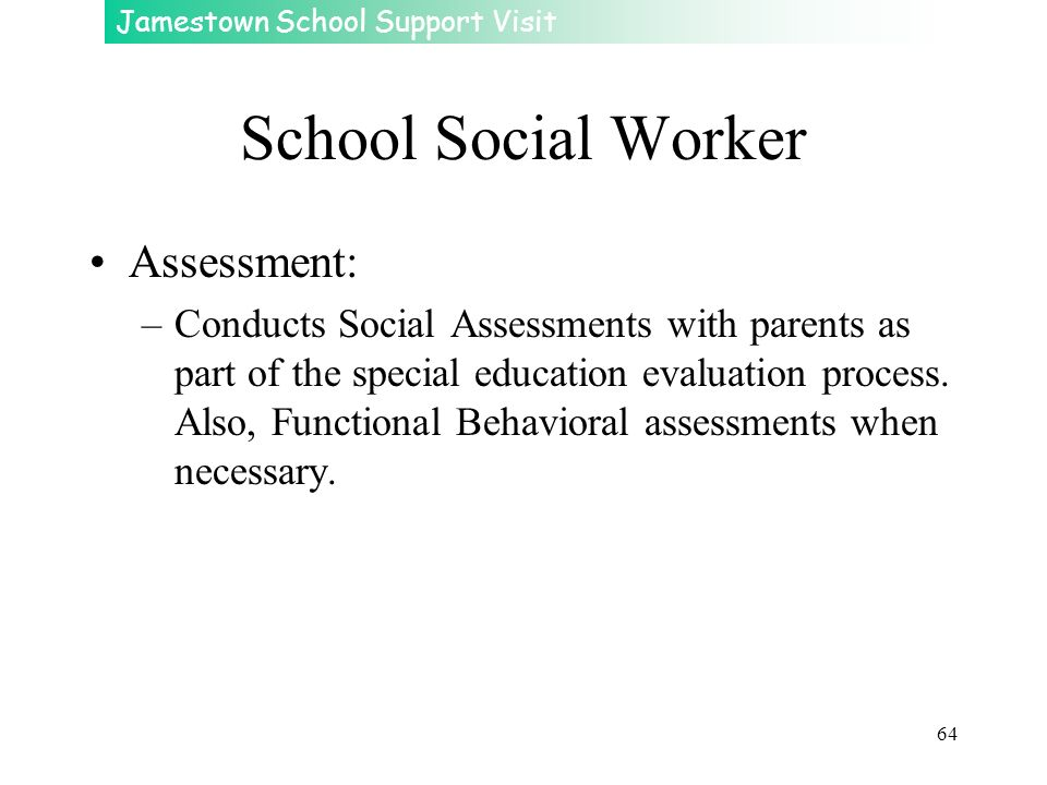 Jamestown School Support Visit 64 School Social Worker Assessment: –Conducts Social Assessments with parents as part of the special education evaluati