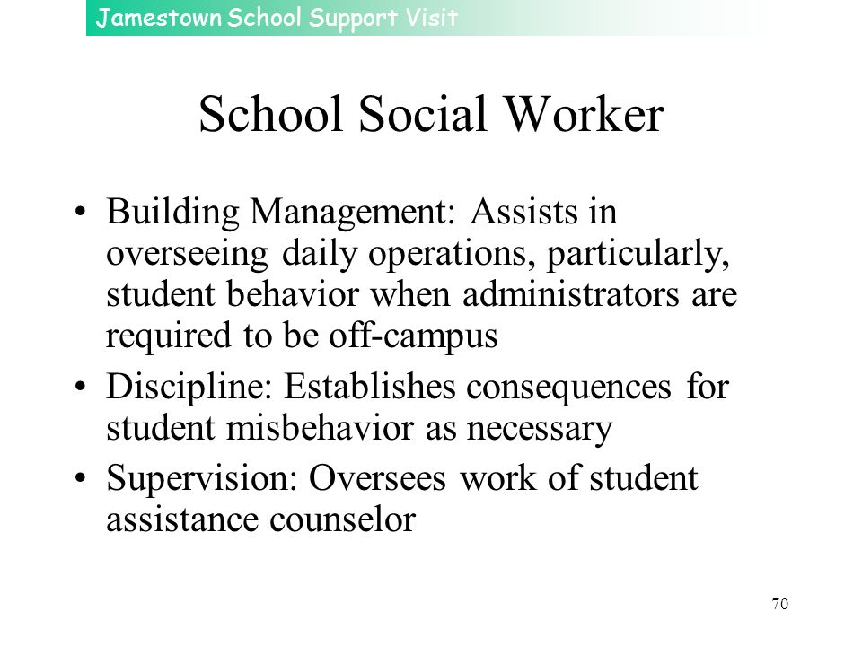 Jamestown School Support Visit 70 School Social Worker Building Management: Assists in overseeing daily operations, particularly, student behavior whe