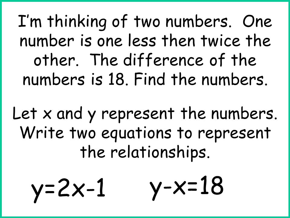 Let x and y represent the numbers. Write two equations to represent the relationships. y=2x-1 y-x=18