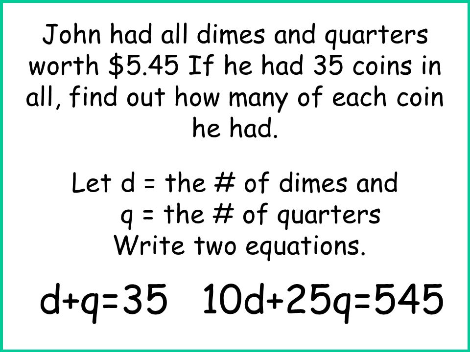 Let d = the # of dimes and q = the # of quarters Write two equations. d+q=3510d+25q=545 John had all dimes and quarters worth $5.45 If he had 35 coins