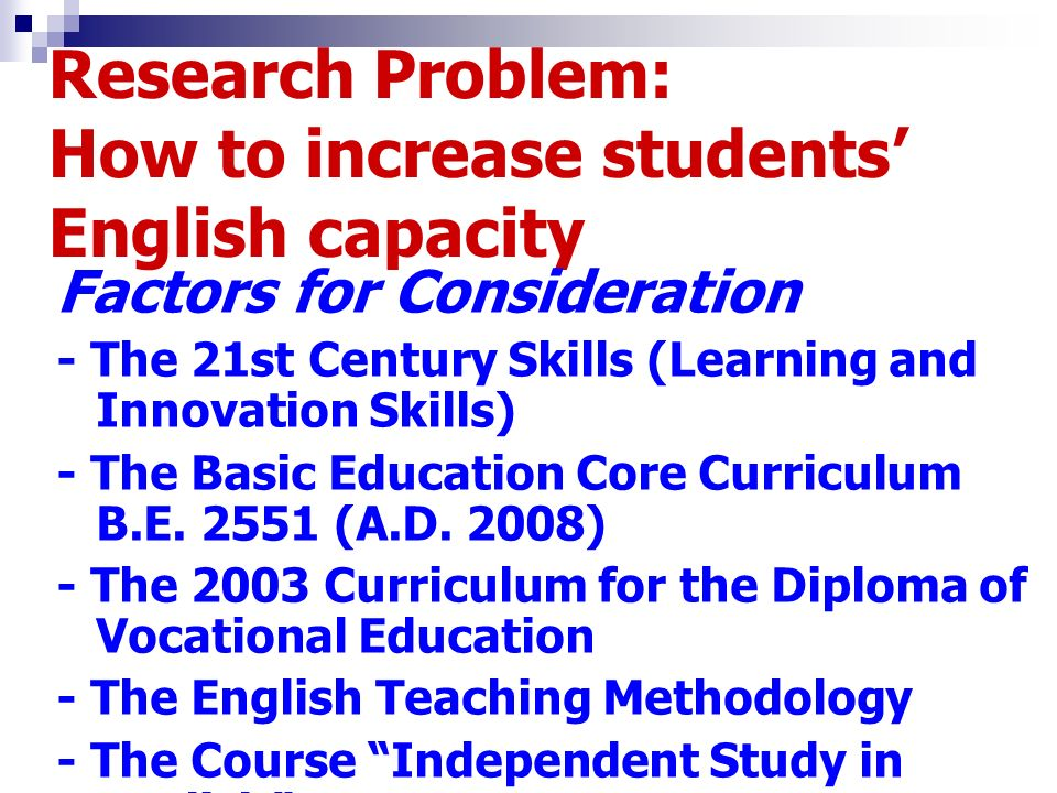 Research Problem: How to increase students English capacity Factors for Consideration - The 21st Century Skills (Learning and Innovation Skills) - The