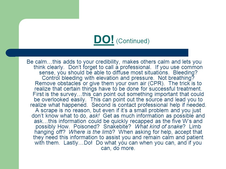 DO! (Continued) Be calm…this adds to your credibility, makes others calm and lets you think clearly. Dont forget to call a professional. If you use co