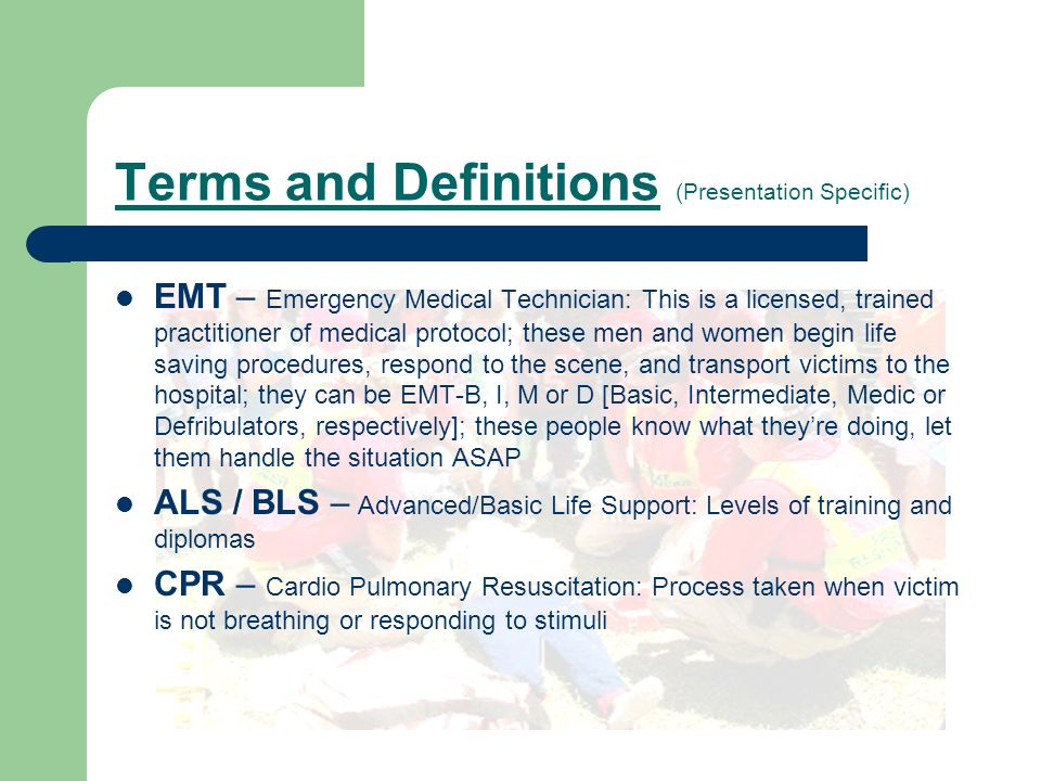 Terms and Definitions (Presentation Specific) EMT – Emergency Medical Technician: This is a licensed, trained practitioner of medical protocol; these men and women begin life saving procedures, respond to the scene, and transport victims to the hospital; they can be EMT-B, I, M or D [Basic, Intermediate, Medic or Defribulators, respectively]; these people know what theyre doing, let them handle the situation ASAP ALS / BLS – Advanced/Basic Life Support: Levels of training and diplomas CPR – Cardio Pulmonary Resuscitation: Process taken when victim is not breathing or responding to stimuli