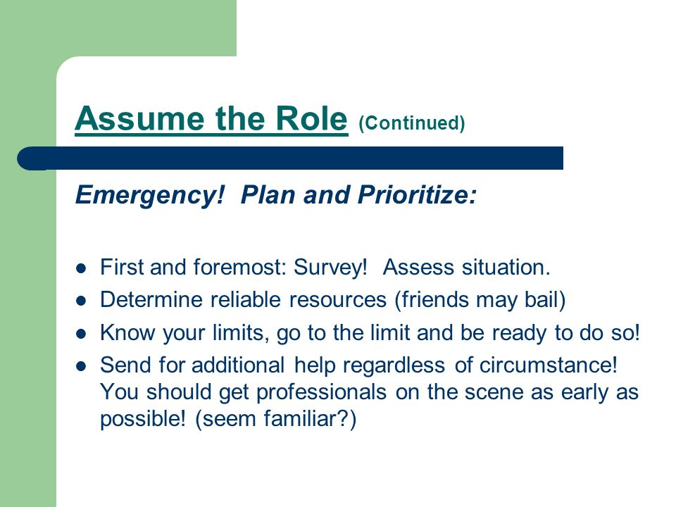 Assume the Role (Continued) Emergency. Plan and Prioritize: First and foremost: Survey.