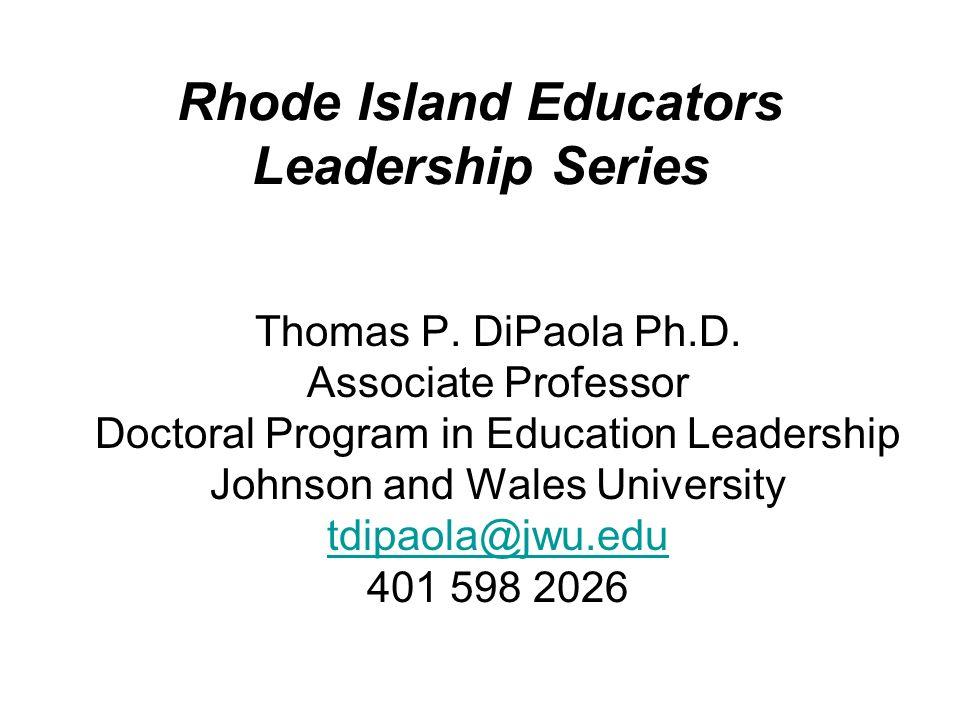 Rhode Island Educators Leadership Series Thomas P. DiPaola Ph.D. Associate Professor Doctoral Program in Education Leadership Johnson and Wales Univer