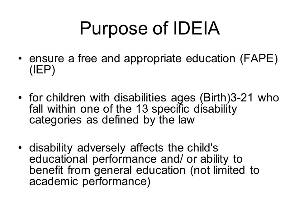 Purpose of IDEIA ensure a free and appropriate education (FAPE) (IEP) for children with disabilities ages (Birth)3-21 who fall within one of the 13 sp