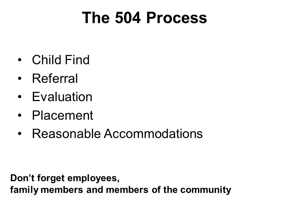 The 504 Process Child Find Referral Evaluation Placement Reasonable Accommodations Dont forget employees, family members and members of the community