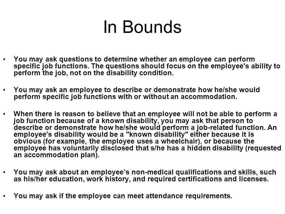 In Bounds You may ask questions to determine whether an employee can perform specific job functions. The questions should focus on the employee's abil