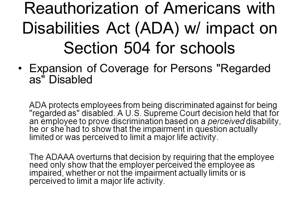 Reauthorization of Americans with Disabilities Act (ADA) w/ impact on Section 504 for schools Expansion of Coverage for Persons