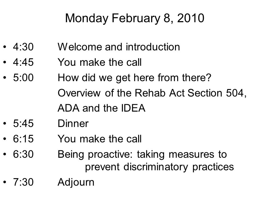 4:30 Welcome and introduction 4:45 You make the call 5:00 How did we get here from there? Overview of the Rehab Act Section 504, ADA and the IDEA 5:45