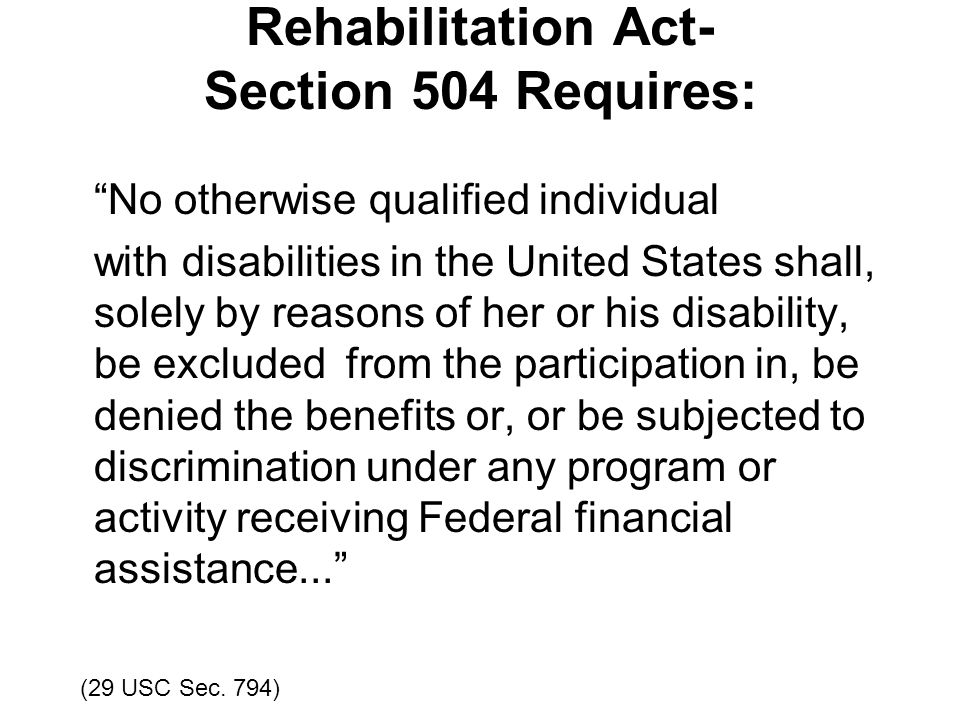 Rehabilitation Act- Section 504 Requires: No otherwise qualified individual with disabilities in the United States shall, solely by reasons of her or