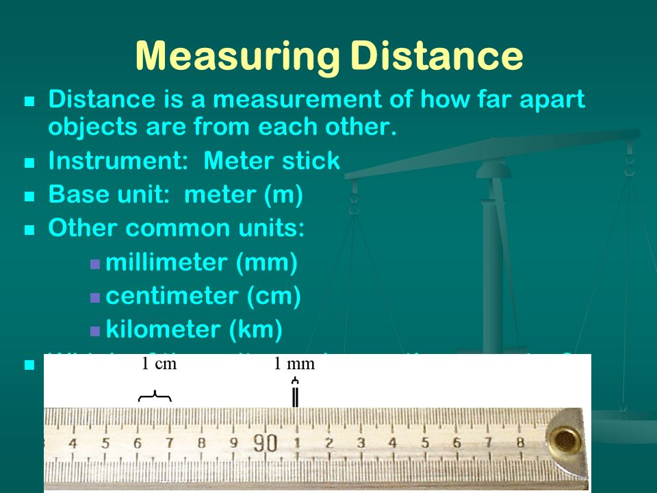 Measuring Distance Distance is a measurement of how far apart objects are from each other. Instrument: Meter stick Base unit: meter (m) Other common u