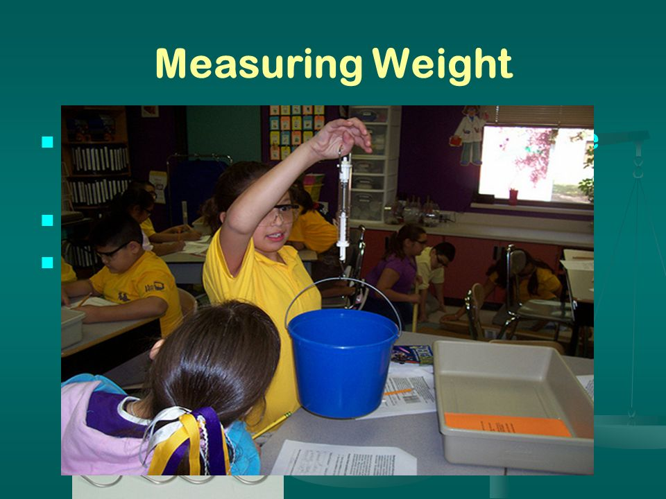 Measuring Weight Weight is a measurement of the force of gravity acting upon an object Instrument: Spring scale Base unit: Newton (N)