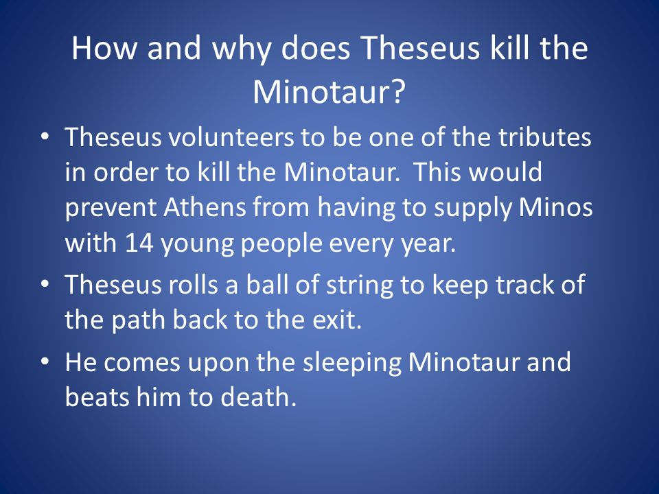 How and why does Theseus kill the Minotaur? Theseus volunteers to be one of the tributes in order to kill the Minotaur. This would prevent Athens from