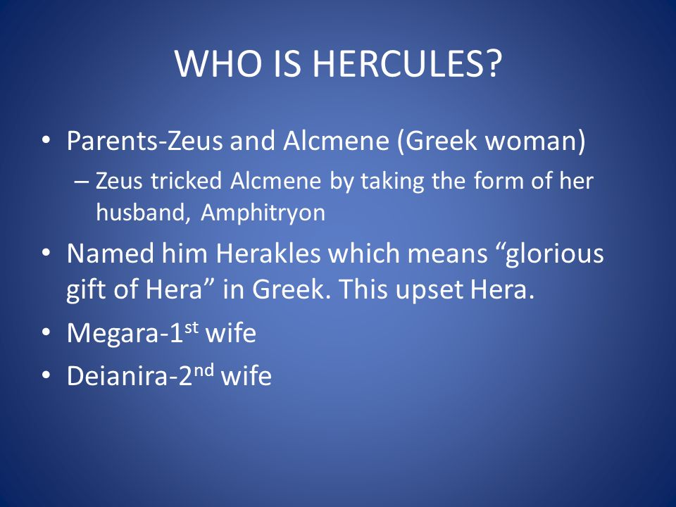 WHO IS HERCULES? Parents-Zeus and Alcmene (Greek woman) – Zeus tricked Alcmene by taking the form of her husband, Amphitryon Named him Herakles which