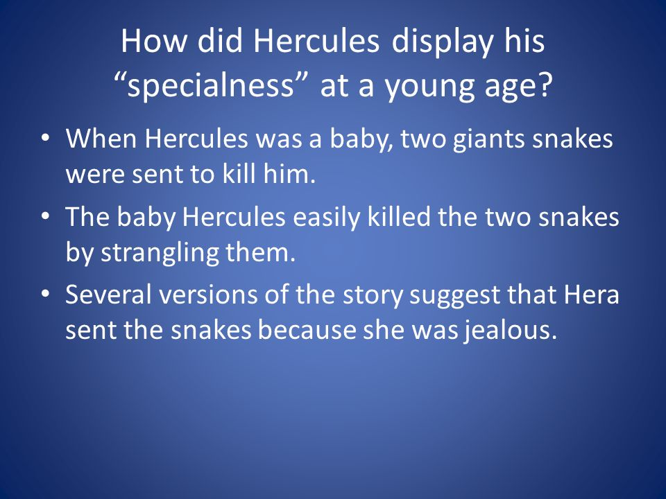 How did Hercules display his specialness at a young age? When Hercules was a baby, two giants snakes were sent to kill him. The baby Hercules easily k