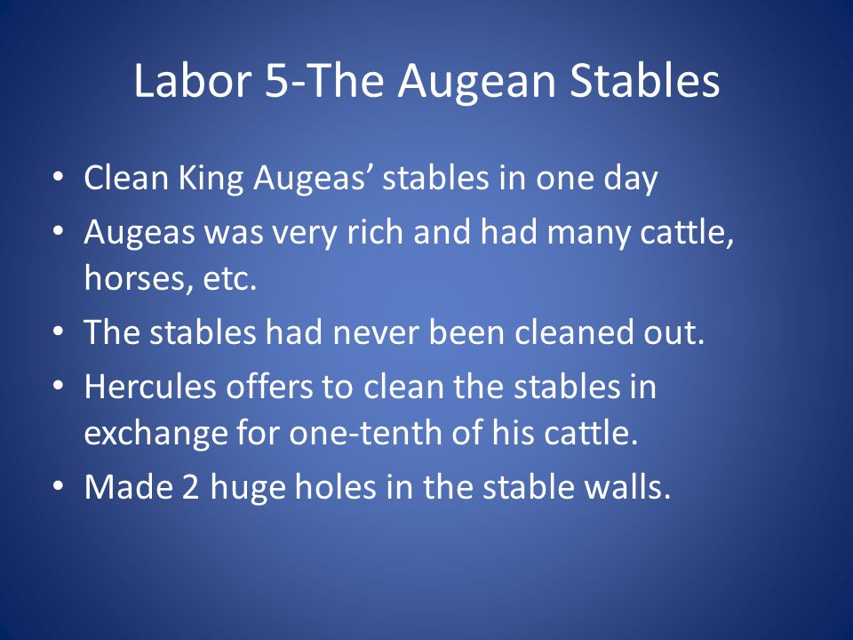 Labor 5-The Augean Stables Clean King Augeas stables in one day Augeas was very rich and had many cattle, horses, etc. The stables had never been clea