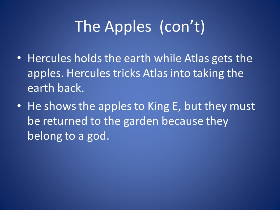 The Apples (cont) Hercules holds the earth while Atlas gets the apples. Hercules tricks Atlas into taking the earth back. He shows the apples to King