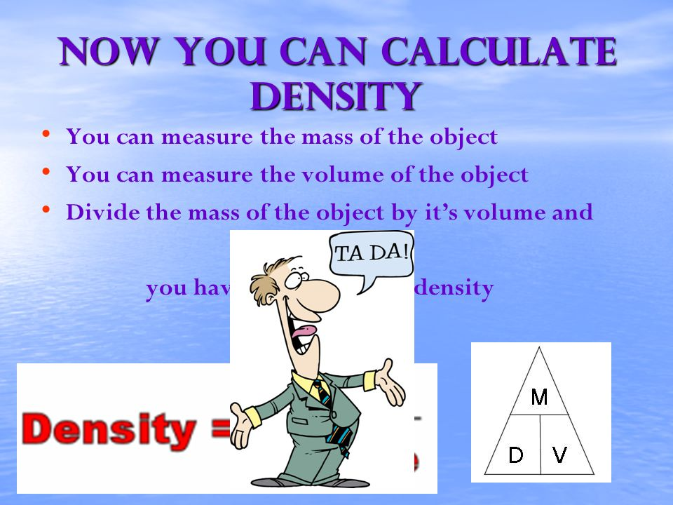 Now you can calculate density You can measure the mass of the object You can measure the volume of the object Divide the mass of the object by its vol