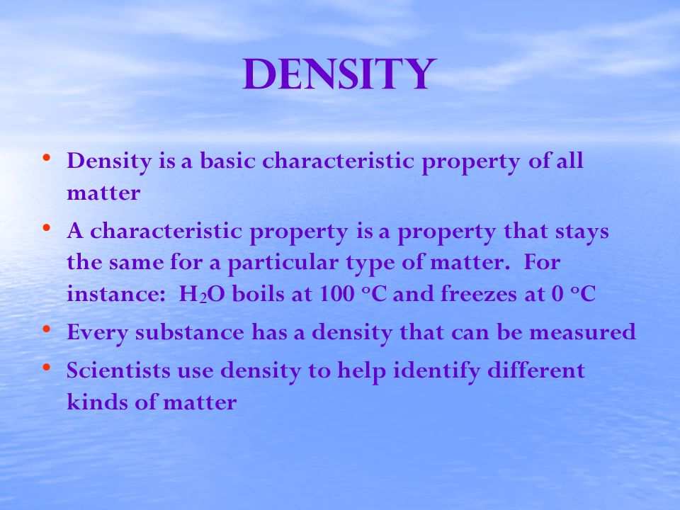 Density Density is a basic characteristic property of all matter A characteristic property is a property that stays the same for a particular type of