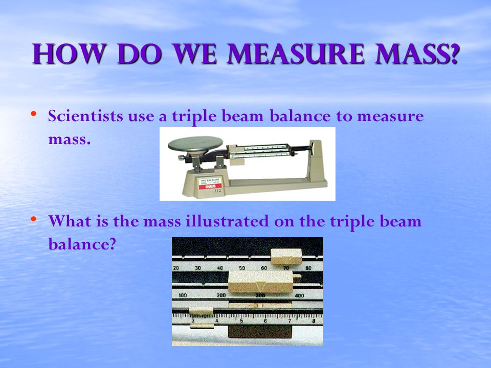 How Do We Measure mass? Scientists use a triple beam balance to measure mass. What is the mass illustrated on the triple beam balance?
