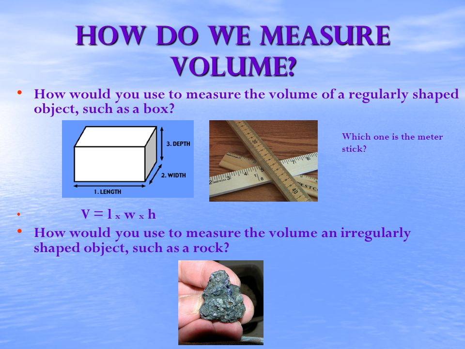 How do we measure volume? How would you use to measure the volume of a regularly shaped object, such as a box? Which one is the meter stick? V = l x w